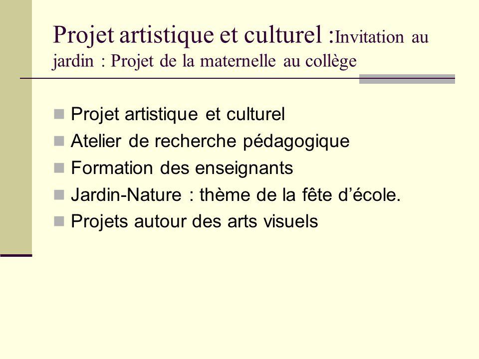 Projet artistique et culturel : Invitation au jardin : Projet de la maternelle au collège Projet artistique et culturel Atelier de recherche pédagogiq