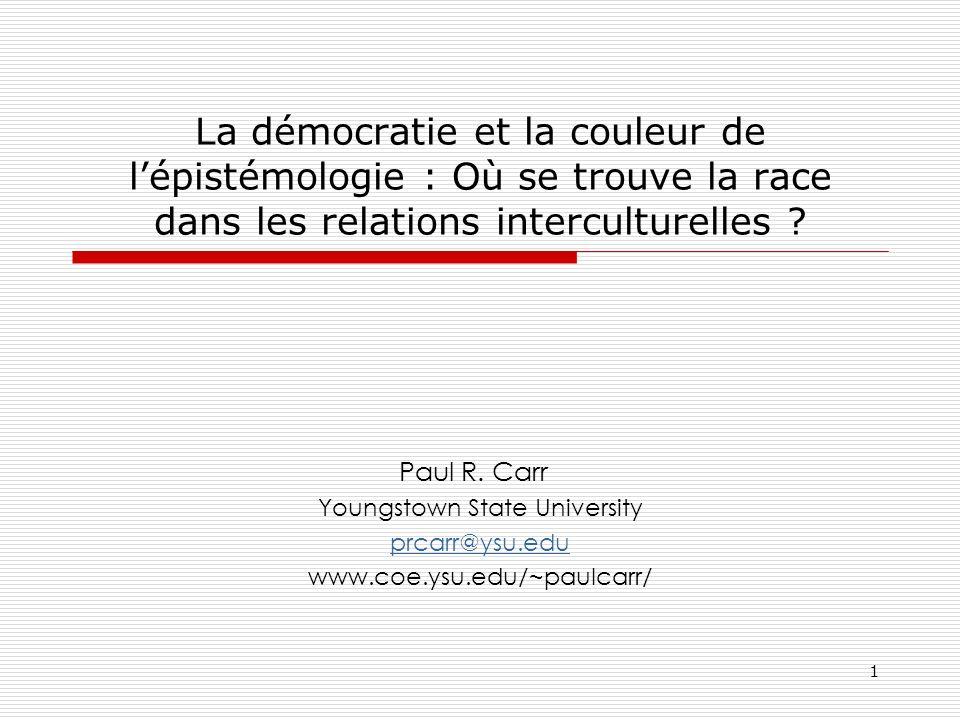 1 La démocratie et la couleur de lépistémologie : Où se trouve la race dans les relations interculturelles ? Paul R. Carr Youngstown State University