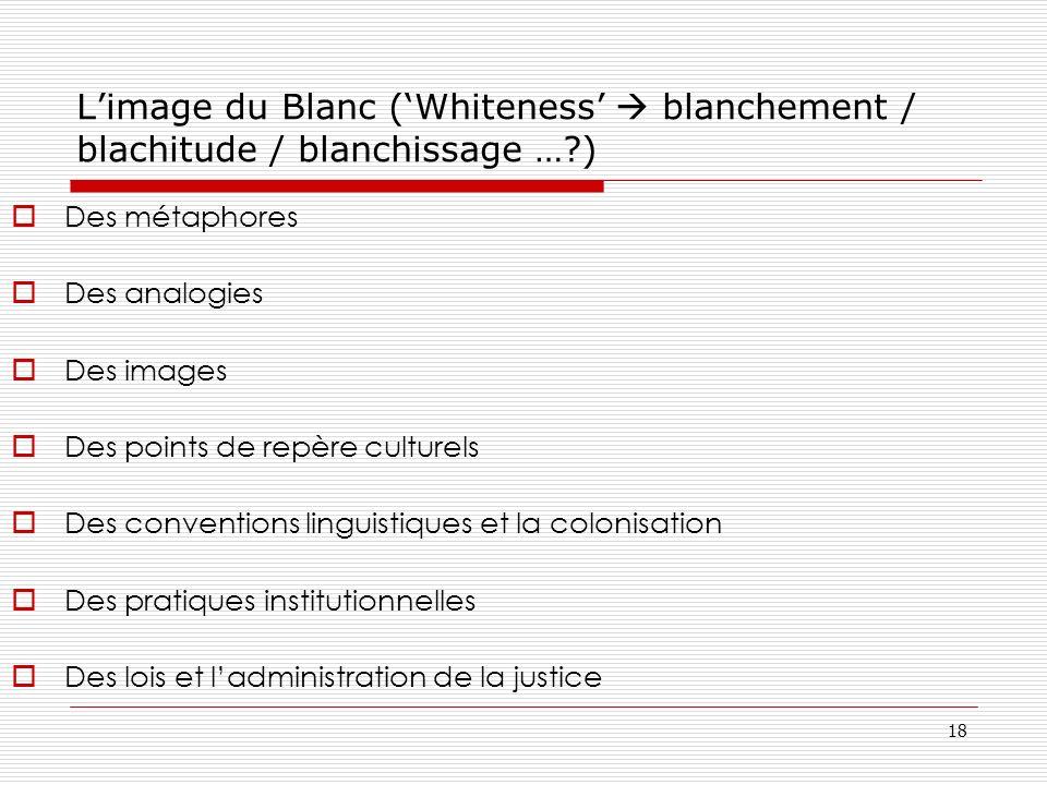 18 Limage du Blanc (Whiteness blanchement / blachitude / blanchissage …?) Des métaphores Des analogies Des images Des points de repère culturels Des c