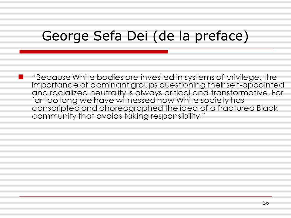 George Sefa Dei (de la preface) Because White bodies are invested in systems of privilege, the importance of dominant groups questioning their self-ap