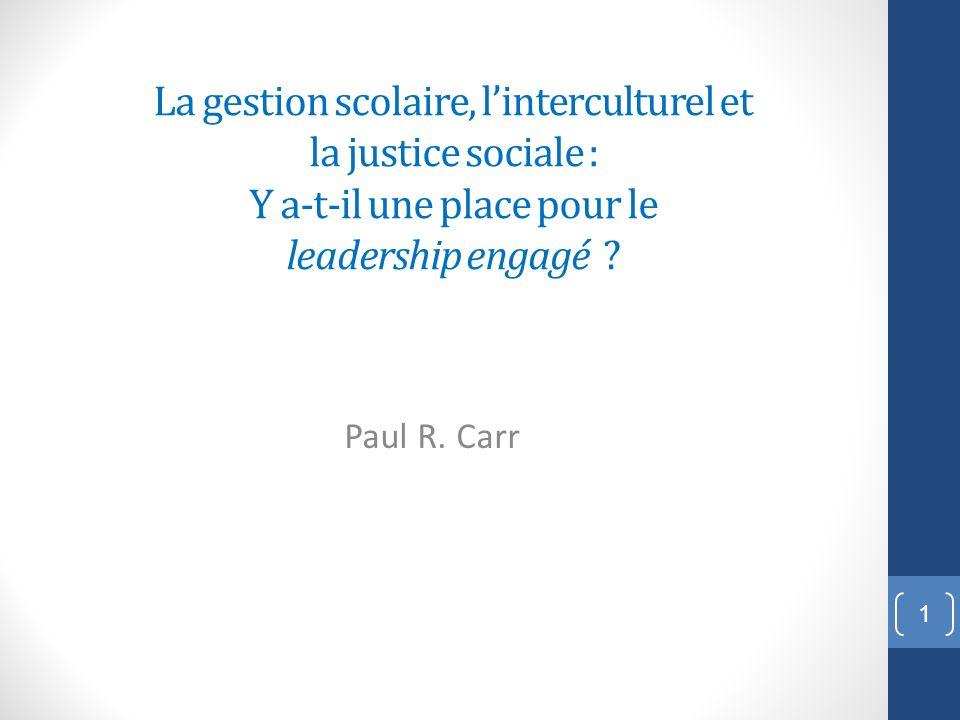 La gestion scolaire, linterculturel et la justice sociale : Y a-t-il une place pour le leadership engagé ? Paul R. Carr 1