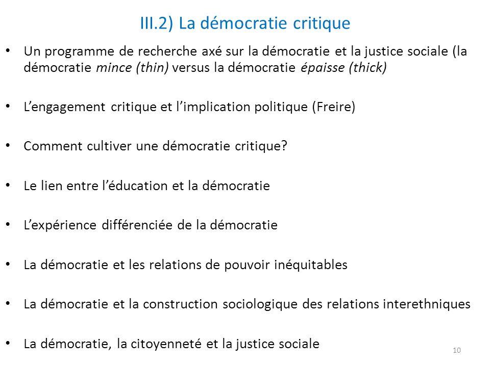 III.2) La démocratie critique Un programme de recherche axé sur la démocratie et la justice sociale (la démocratie mince (thin) versus la démocratie épaisse (thick) Lengagement critique et limplication politique (Freire) Comment cultiver une démocratie critique.