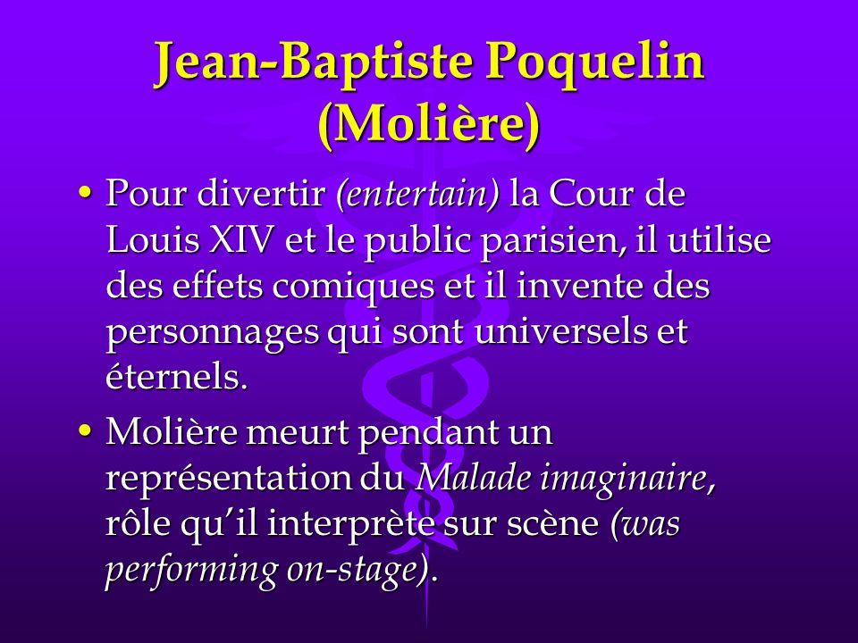 Jean-Baptiste Poquelin (Molière) Pour divertir (entertain) la Cour de Louis XIV et le public parisien, il utilise des effets comiques et il invente des personnages qui sont universels et éternels.Pour divertir (entertain) la Cour de Louis XIV et le public parisien, il utilise des effets comiques et il invente des personnages qui sont universels et éternels.