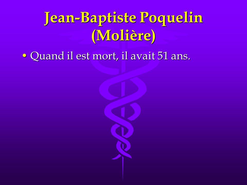 Jean-Baptiste Poquelin (Molière) Quand il est mort, il avait 51 ans.Quand il est mort, il avait 51 ans.