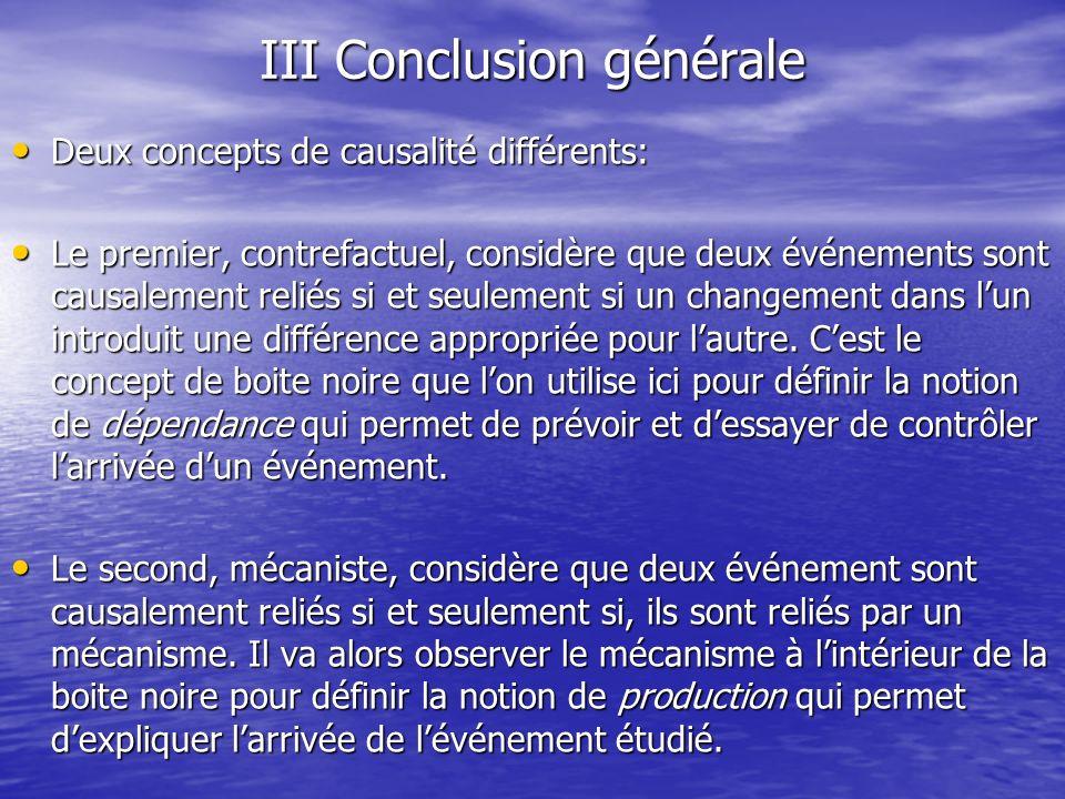 III Conclusion générale Deux concepts de causalité différents: Deux concepts de causalité différents: Le premier, contrefactuel, considère que deux év