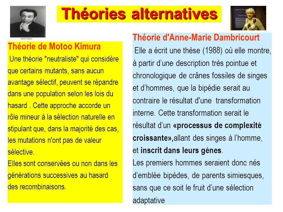 Théories alternatives Théorie de Motoo Kimura Une théorie neutraliste qui considère que certains mutants, sans aucun avantage sélectif, peuvent se répandre dans une population selon les lois du hasard.