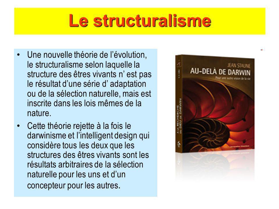 Le structuralisme Une nouvelle théorie de lévolution, le structuralisme selon laquelle la structure des êtres vivants n est pas le résultat dune série d adaptation ou de la sélection naturelle, mais est inscrite dans les lois mêmes de la nature.