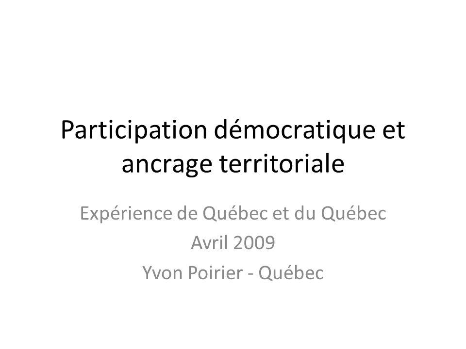 Participation démocratique et ancrage territoriale Expérience de Québec et du Québec Avril 2009 Yvon Poirier - Québec
