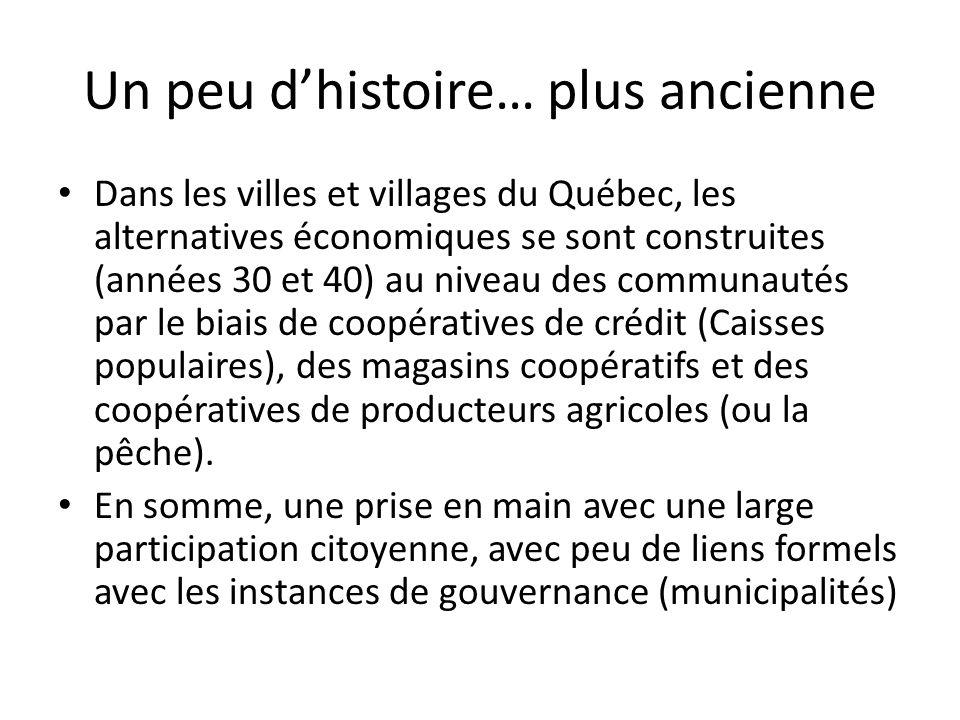 Un peu dhistoire… plus ancienne Dans les villes et villages du Québec, les alternatives économiques se sont construites (années 30 et 40) au niveau des communautés par le biais de coopératives de crédit (Caisses populaires), des magasins coopératifs et des coopératives de producteurs agricoles (ou la pêche).