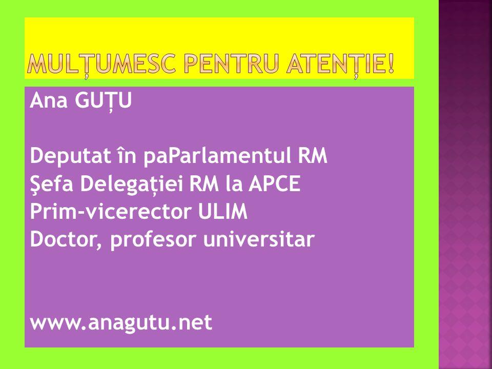 Ana GUŢU Deputat în paParlamentul RM Şefa Delegaţiei RM la APCE Prim-vicerector ULIM Doctor, profesor universitar www.anagutu.net