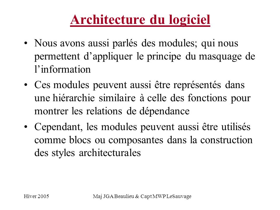 Hiver 2005Maj JGA Beaulieu & Capt MWP LeSauvage Architecture du logiciel Nous avons aussi parlés des modules; qui nous permettent dappliquer le principe du masquage de linformation Ces modules peuvent aussi être représentés dans une hiérarchie similaire à celle des fonctions pour montrer les relations de dépendance Cependant, les modules peuvent aussi être utilisés comme blocs ou composantes dans la construction des styles architecturales