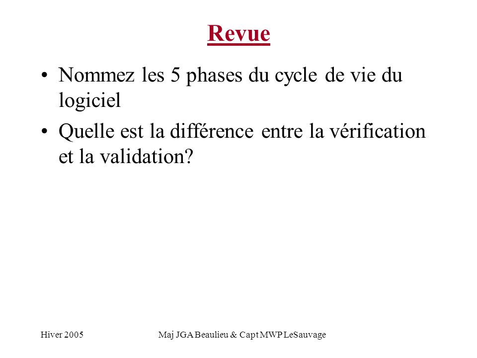 Hiver 2005Maj JGA Beaulieu & Capt MWP LeSauvage Revue Nommez les 5 phases du cycle de vie du logiciel Quelle est la différence entre la vérification et la validation