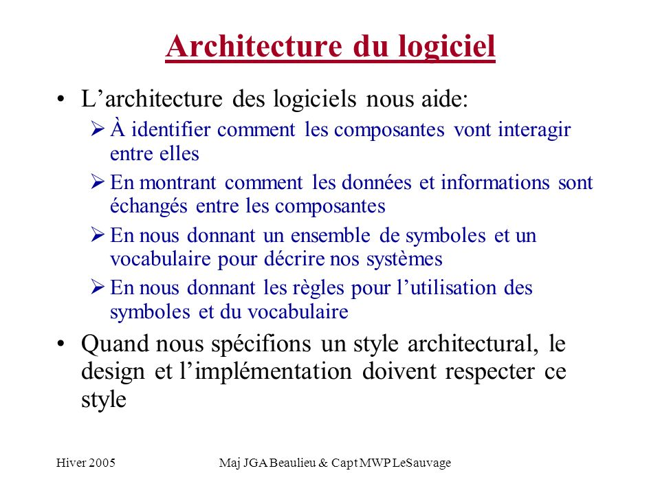 Hiver 2005Maj JGA Beaulieu & Capt MWP LeSauvage Architecture du logiciel Larchitecture des logiciels nous aide: À identifier comment les composantes vont interagir entre elles En montrant comment les données et informations sont échangés entre les composantes En nous donnant un ensemble de symboles et un vocabulaire pour décrire nos systèmes En nous donnant les règles pour lutilisation des symboles et du vocabulaire Quand nous spécifions un style architectural, le design et limplémentation doivent respecter ce style