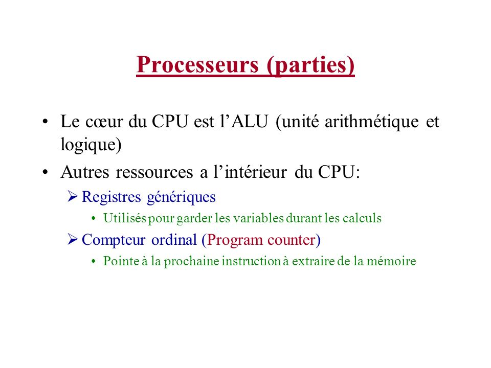 Processeurs (parties) Autres ressources à lintérieur du CPU: Pointeur de pile (stack pointer) Pointe sur le dessus de la pile du processus courrant Mot détat (Program Status Word (PSW)) Contient les bits de conditions, la priorité du CPU, le mode, et des bits de contrôles