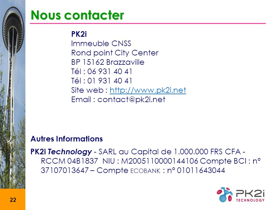 22 Nous contacter PK2i Immeuble CNSS Rond point City Center BP 15162 Brazzaville Tél : 06 931 40 41 Tél : 01 931 40 41 Site web : http://www.pk2i.neth