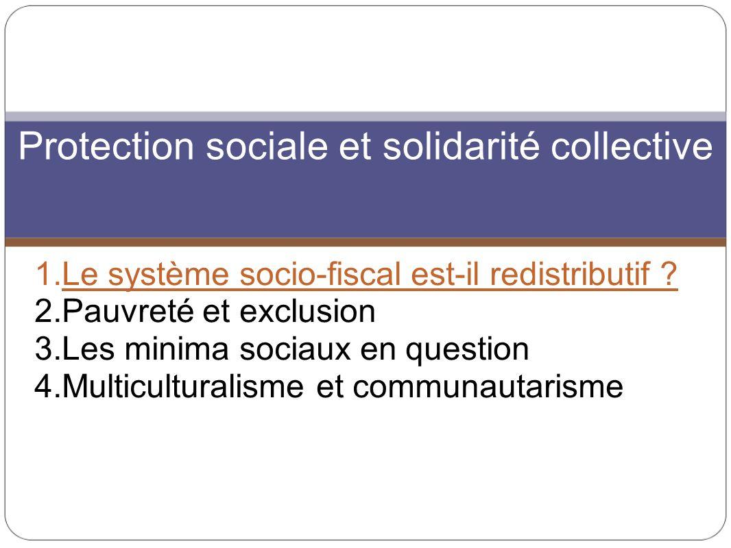 1.Le système socio-fiscal est-il redistributif ? 2.Pauvreté et exclusion 3.Les minima sociaux en question 4.Multiculturalisme et communautarisme Prote