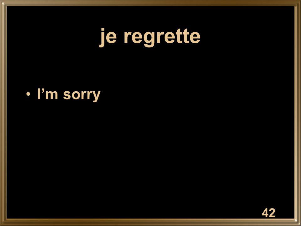 42 je regrette Im sorry