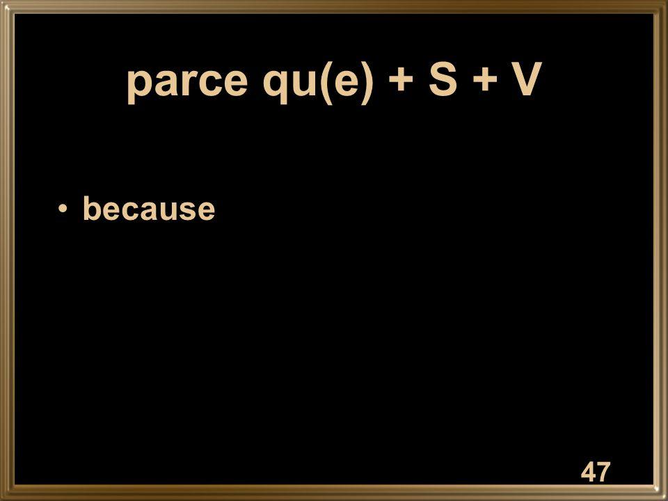 47 parce qu(e) + S + V because