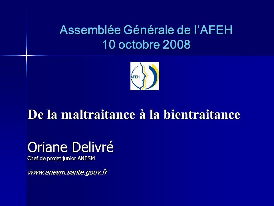 Assemblée Générale de lAFEH 10 octobre 2008 De la maltraitance à la bientraitance Oriane Delivré Chef de projet junior ANESM www.anesm.sante.gouv.fr