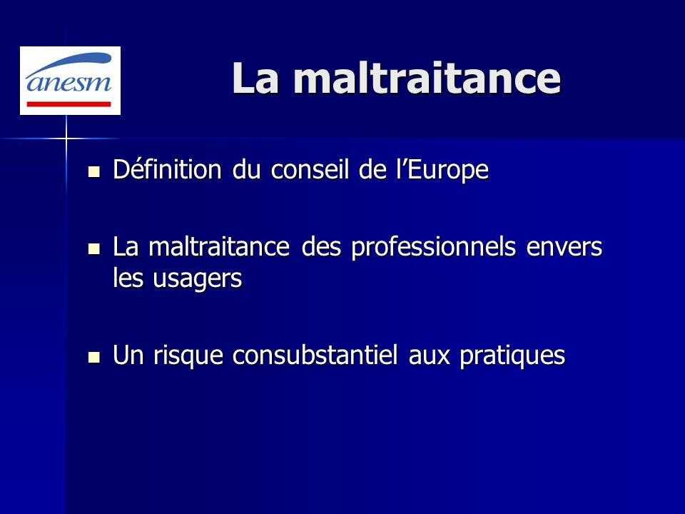 La maltraitance Définition du conseil de lEurope Définition du conseil de lEurope La maltraitance des professionnels envers les usagers La maltraitanc