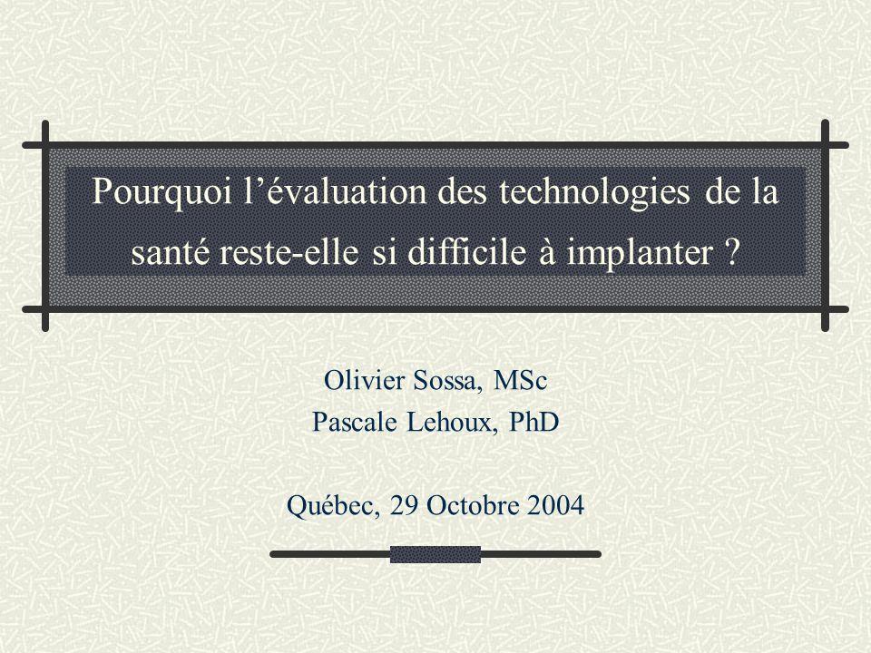Pourquoi lévaluation des technologies de la santé reste-elle si difficile à implanter ? Olivier Sossa, MSc Pascale Lehoux, PhD Québec, 29 Octobre 2004