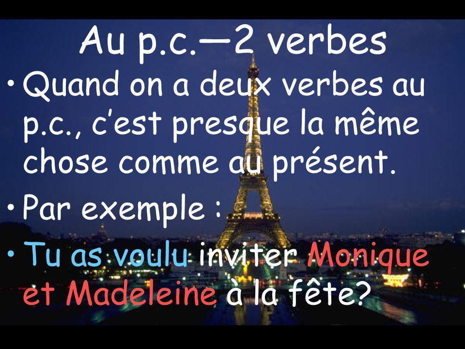 Au p.c.2 verbes Quand on a deux verbes au p.c., cest presque la même chose comme au présent. Par exemple : Tu as voulu inviter Monique et Madeleine à