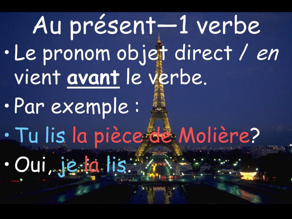 Au présent1 verbe Le pronom objet direct / en vient avant le verbe. Par exemple : Tu lis la pièce de Molière? Oui, je la lis.
