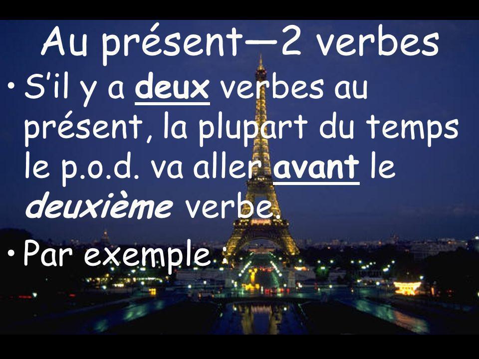 Au présent2 verbes Sil y a deux verbes au présent, la plupart du temps le p.o.d. va aller avant le deuxième verbe. Par exemple :