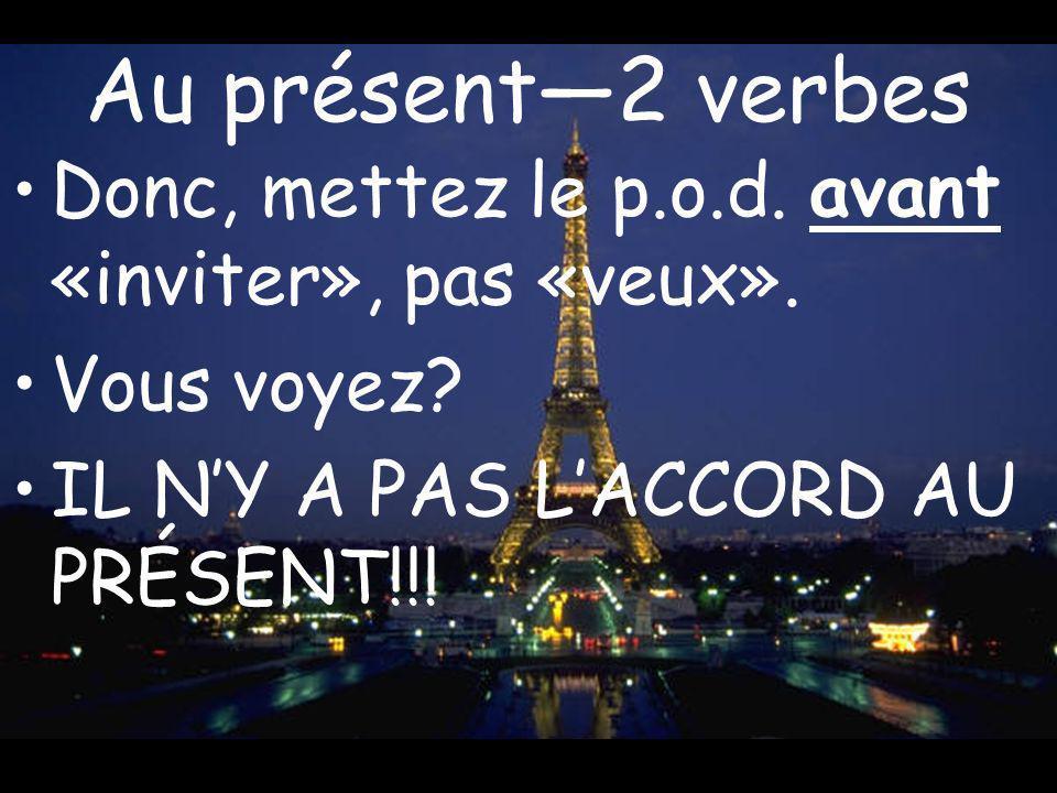 Au présent2 verbes Donc, mettez le p.o.d. avant «inviter», pas «veux». Vous voyez? IL NY A PAS LACCORD AU PRÉSENT!!!