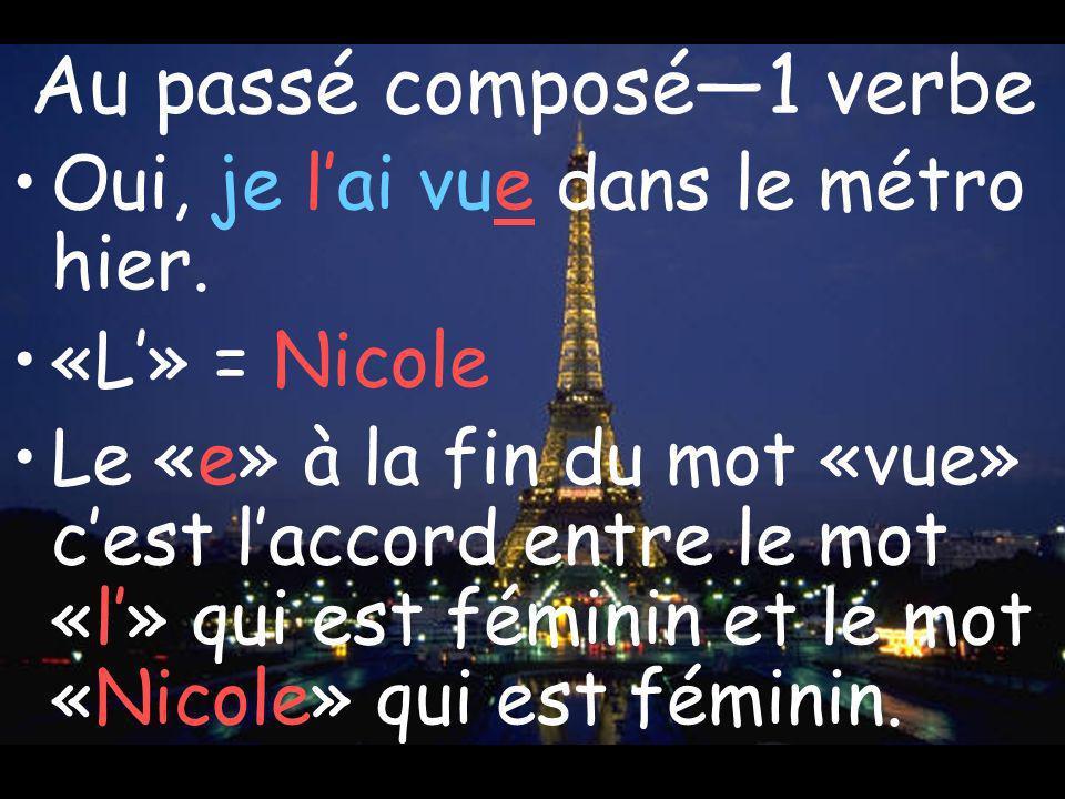 Au passé composé1 verbe Oui, je lai vue dans le métro hier. «L» = Nicole Le «e» à la fin du mot «vue» cest laccord entre le mot «l» qui est féminin et