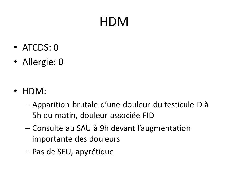 HDM ATCDS: 0 Allergie: 0 HDM: – Apparition brutale dune douleur du testicule D à 5h du matin, douleur associée FID – Consulte au SAU à 9h devant laugmentation importante des douleurs – Pas de SFU, apyrétique