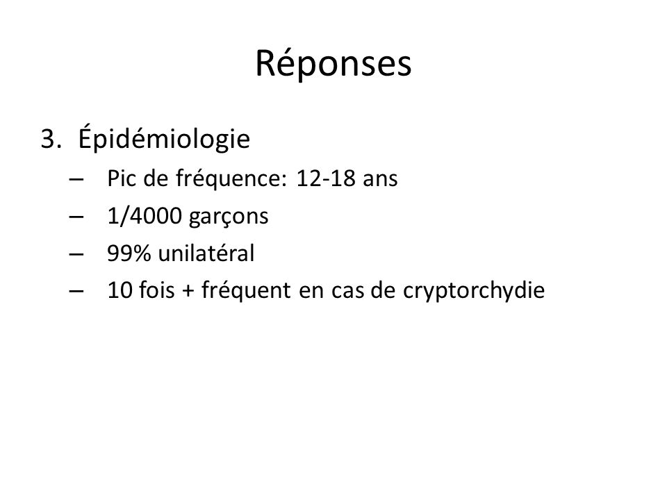 Réponses 3.Épidémiologie – Pic de fréquence: 12-18 ans – 1/4000 garçons – 99% unilatéral – 10 fois + fréquent en cas de cryptorchydie