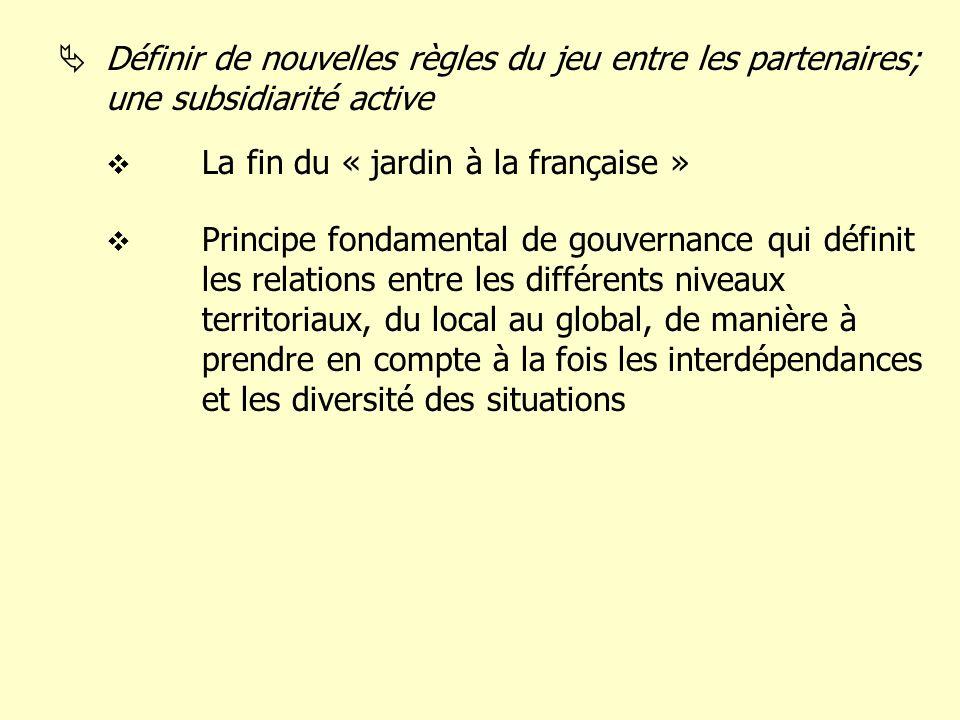Définir de nouvelles règles du jeu entre les partenaires; une subsidiarité active La fin du « jardin à la française » Principe fondamental de gouvernance qui définit les relations entre les différents niveaux territoriaux, du local au global, de manière à prendre en compte à la fois les interdépendances et les diversité des situations