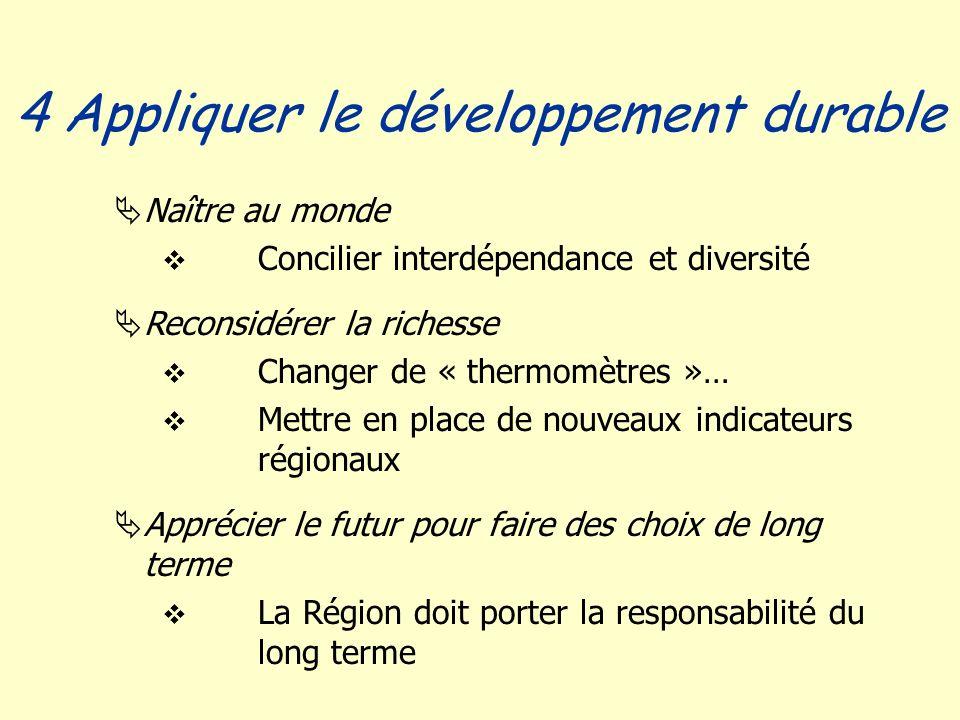 Naître au monde Concilier interdépendance et diversité Reconsidérer la richesse Changer de « thermomètres »… Mettre en place de nouveaux indicateurs régionaux Apprécier le futur pour faire des choix de long terme La Région doit porter la responsabilité du long terme 4 Appliquer le développement durable