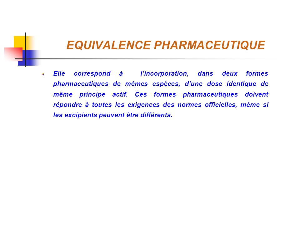 EQUIVALENCE PHARMACEUTIQUE Elle correspond à lincorporation, dans deux formes pharmaceutiques de mêmes espèces, dune dose identique de même principe a