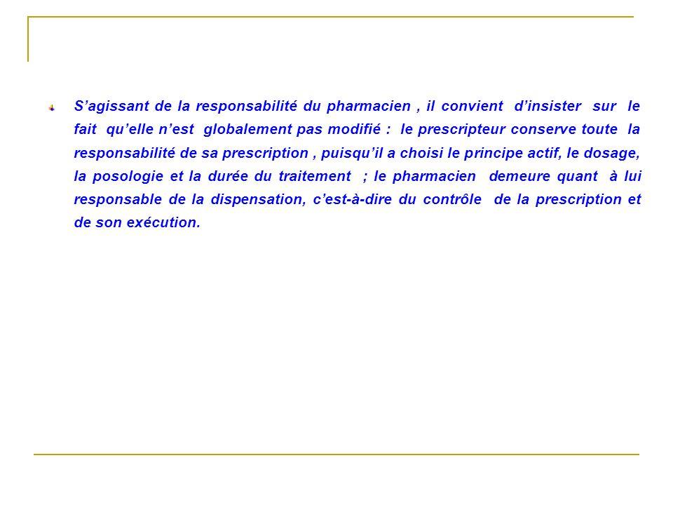 Sagissant de la responsabilité du pharmacien, il convient dinsister sur le fait quelle nest globalement pas modifié : le prescripteur conserve toute l