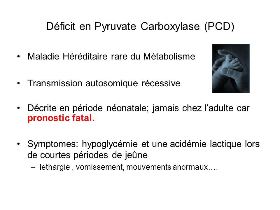 Déficit en Pyruvate Carboxylase (PCD) Maladie Héréditaire rare du Métabolisme Transmission autosomique récessive Décrite en période néonatale; jamais