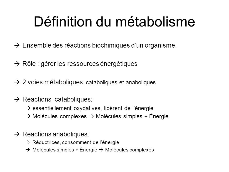 Définition du métabolisme Ensemble des réactions biochimiques dun organisme. Rôle : gérer les ressources énergétiques 2 voies métaboliques: cataboliqu