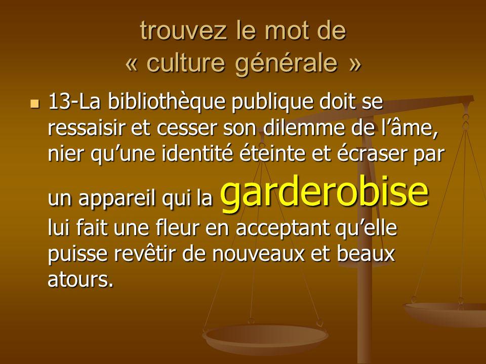 trouvez le mot de « culture générale » 13-La bibliothèque publique doit se ressaisir et cesser son dilemme de lâme, nier quune identité éteinte et écr