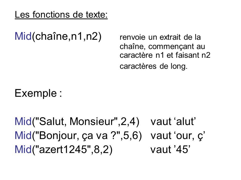 Les fonctions de texte: Mid(chaîne,n1,n2) renvoie un extrait de la chaîne, commençant au caractère n1 et faisant n2 caractères de long. Exemple : Mid(