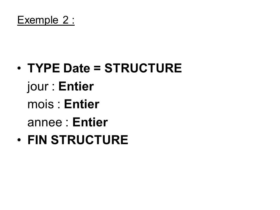 Exemple 2 : TYPE Date = STRUCTURE jour : Entier mois : Entier annee : Entier FIN STRUCTURE