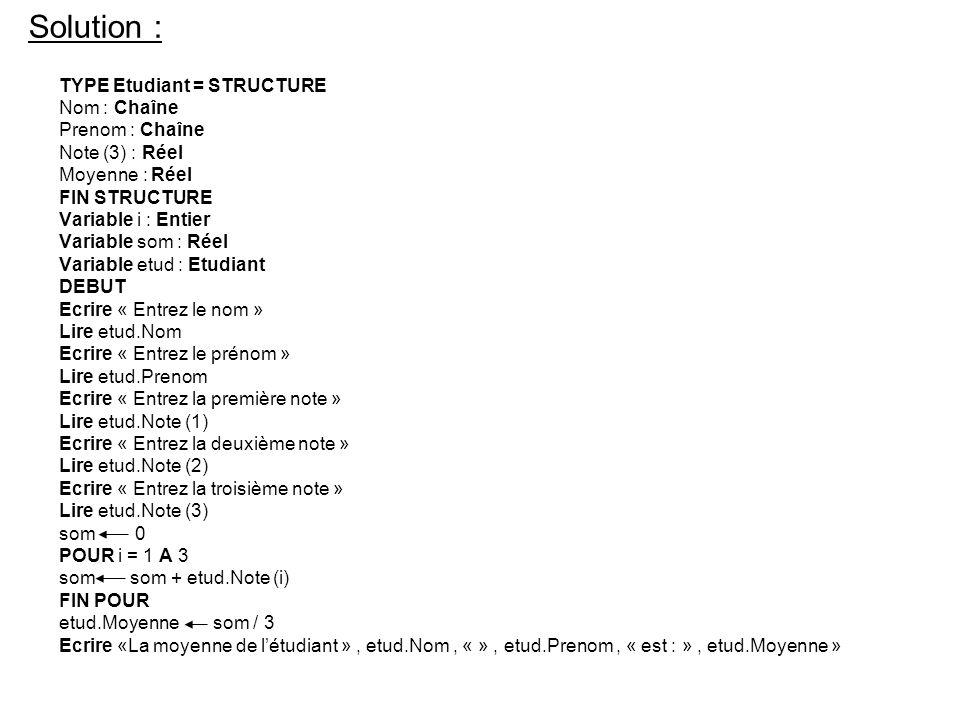 Solution : TYPE Etudiant = STRUCTURE Nom : Chaîne Prenom : Chaîne Note (3) : Réel Moyenne : Réel FIN STRUCTURE Variable i : Entier Variable som : Réel