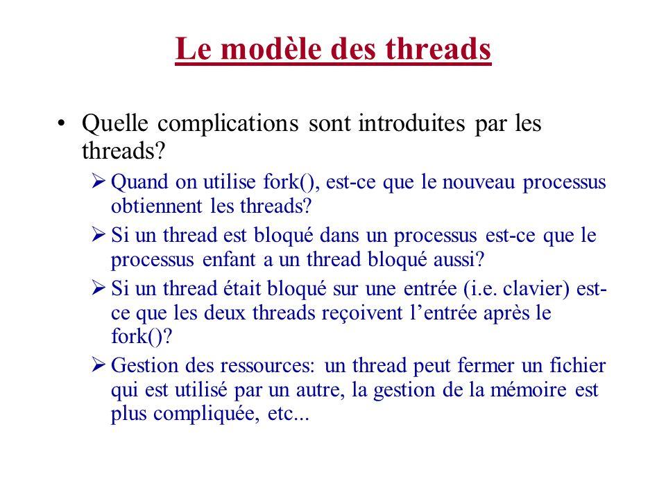 Le modèle des threads Quelle complications sont introduites par les threads? Quand on utilise fork(), est-ce que le nouveau processus obtiennent les t