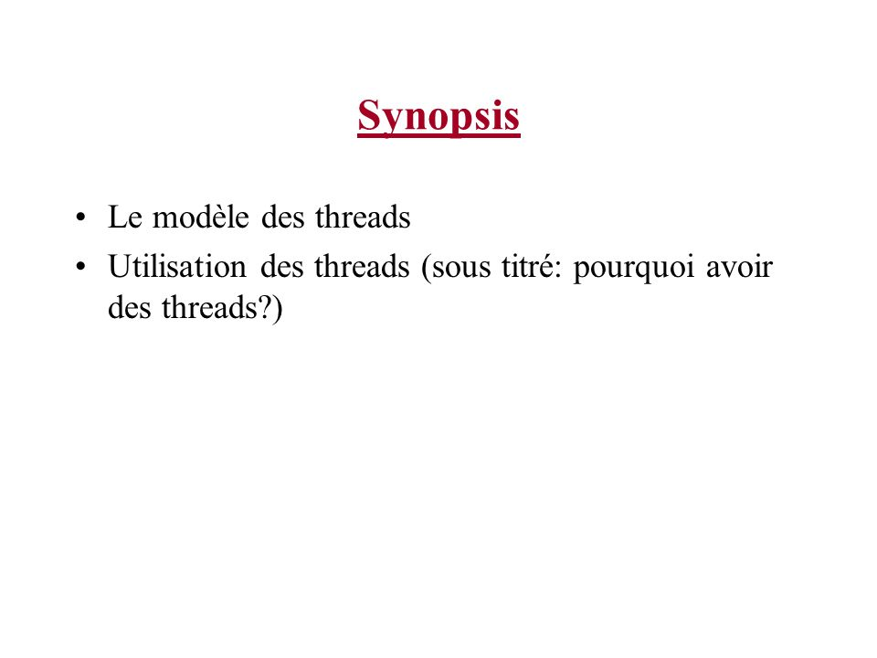 Synopsis Le modèle des threads Utilisation des threads (sous titré: pourquoi avoir des threads?)