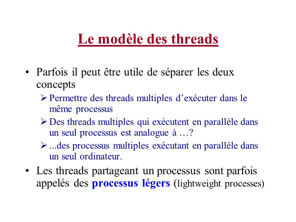 Le modèle des threads Parfois il peut être utile de séparer les deux concepts Permettre des threads multiples dexécuter dans le même processus Des thr