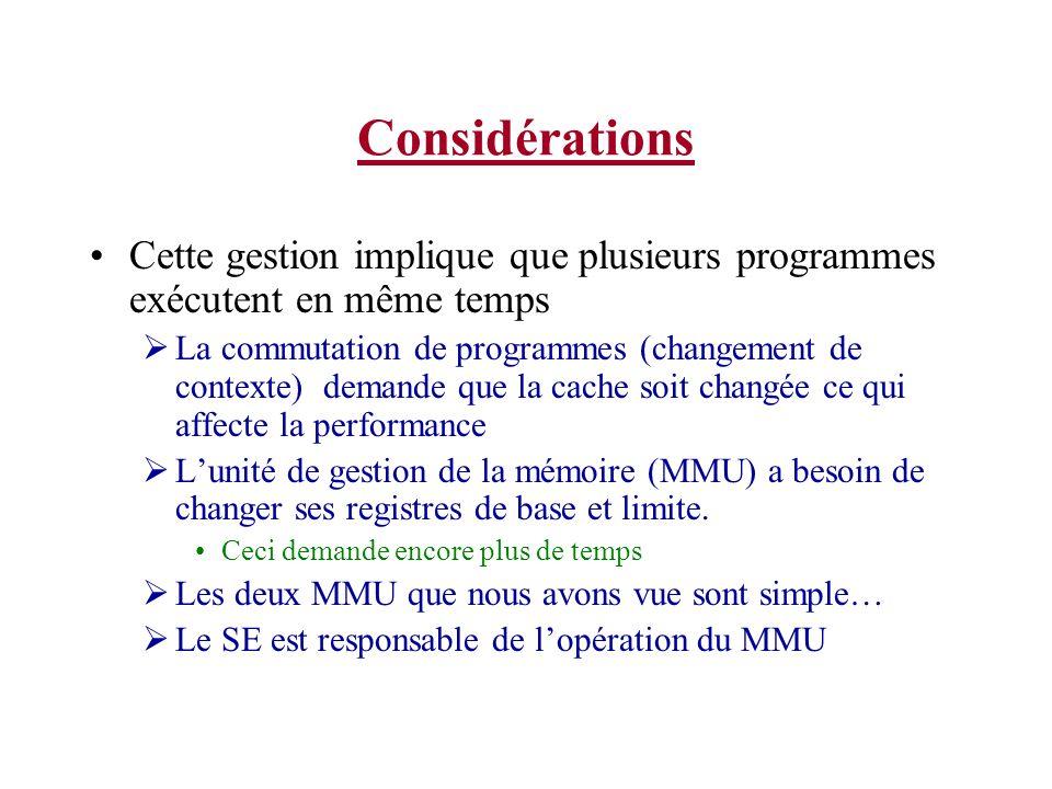 Considérations Cette gestion implique que plusieurs programmes exécutent en même temps La commutation de programmes (changement de contexte) demande que la cache soit changée ce qui affecte la performance Lunité de gestion de la mémoire (MMU) a besoin de changer ses registres de base et limite.