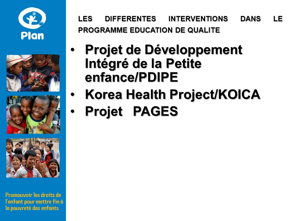 Projet de Développement Intégré de la Petite enfance/PDIPEProjet de Développement Intégré de la Petite enfance/PDIPE Korea Health Project/KOICAKorea Health Project/KOICA Projet PAGESProjet PAGES LES DIFFERENTES INTERVENTIONS DANS LE PROGRAMME EDUCATION DE QUALITE