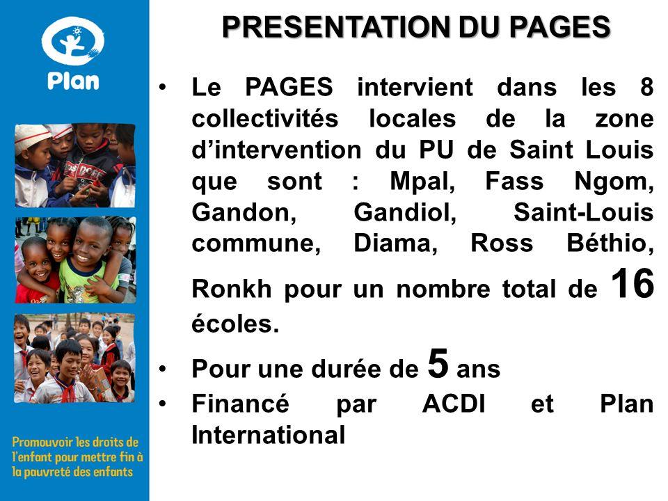 Le PAGES intervient dans les 8 collectivités locales de la zone dintervention du PU de Saint Louis que sont : Mpal, Fass Ngom, Gandon, Gandiol, Saint-Louis commune, Diama, Ross Béthio, Ronkh pour un nombre total de 16 écoles.