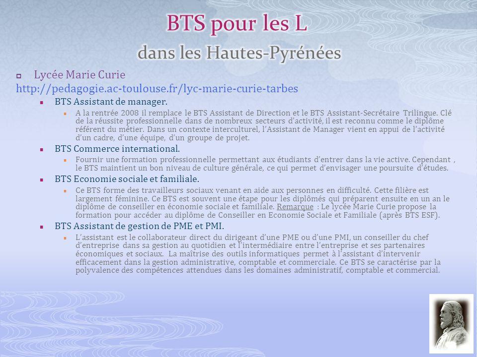 Lycée Marie Curie http://pedagogie.ac-toulouse.fr/lyc-marie-curie-tarbes BTS Assistant de manager. A la rentrée 2008 il remplace le BTS Assistant de D