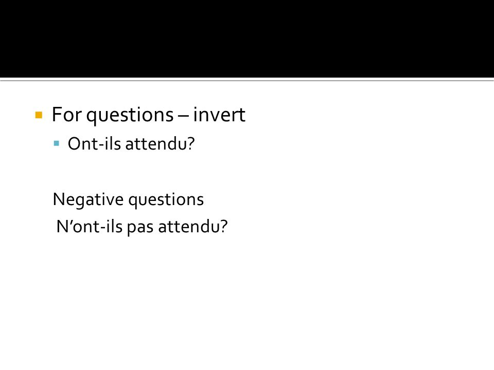 For questions – invert Ont-ils attendu Negative questions Nont-ils pas attendu